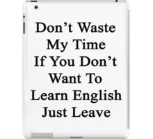 Don't Waste My Time If You Don't Want To Learn English Just Leave  iPad Case/Skin