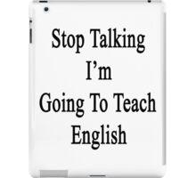Stop Talking I'm Going To Teach English  iPad Case/Skin