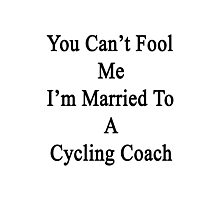 You Can't Fool Me I'm Married To A Cycling Coach  Photographic Print