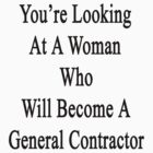 You're Looking At A Woman Who Will Become A General Contractor  by supernova23