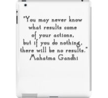 """You may never know what results come of your actions, but if you do nothing, there will be no results.""- Mahatma Gandhi  quote iPad Case/Skin"