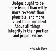 Judges ought to be more leaned than witty, more reverent than plausible, and more advised than confident. Above all things, integrity is their portion and proper virtue. by Quotr