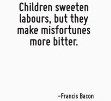 Children sweeten labours, but they make misfortunes more bitter. by Quotr