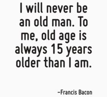 I will never be an old man. To me, old age is always 15 years older than I am. by Quotr