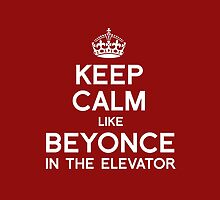 KEEP CALM LIKE BEYONCE IN THE ELEVATOR by shirtual