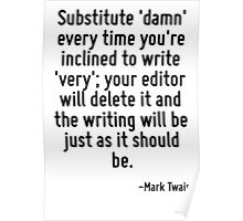 Substitute 'damn' every time you're inclined to write 'very'; your editor will delete it and the writing will be just as it should be. Poster
