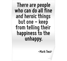 There are people who can do all fine and heroic things but one - keep from telling their happiness to the unhappy. Poster
