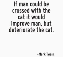 If man could be crossed with the cat it would improve man, but deteriorate the cat. by Quotr