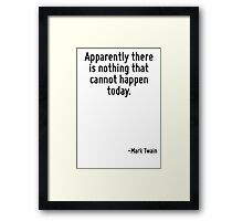 Apparently there is nothing that cannot happen today. Framed Print