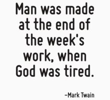 Man was made at the end of the week's work, when God was tired. by Quotr