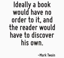 Ideally a book would have no order to it, and the reader would have to discover his own. by Quotr