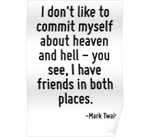 I don't like to commit myself about heaven and hell - you see, I have friends in both places. Poster