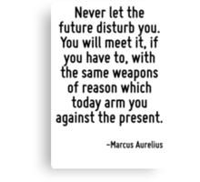 Never let the future disturb you. You will meet it, if you have to, with the same weapons of reason which today arm you against the present. Canvas Print
