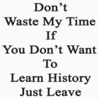Don't Waste My Time If You Don't Want To Learn History Just Leave  by supernova23