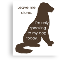 Leave Me Alone I'm Only Speaking To My Dog Today Canvas Print