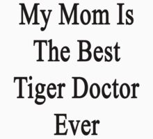 My Mom Is The Best Tiger Doctor Ever  by supernova23