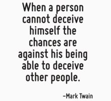 When a person cannot deceive himself the chances are against his being able to deceive other people. by Quotr