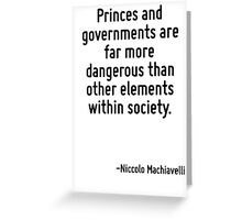 Princes and governments are far more dangerous than other elements within society. Greeting Card
