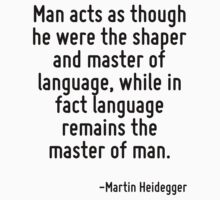 Man acts as though he were the shaper and master of language, while in fact language remains the master of man. by Quotr