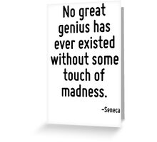 No great genius has ever existed without some touch of madness. Greeting Card
