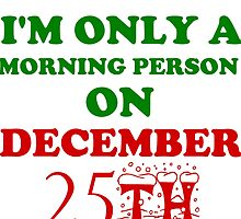 I'M ONLY A MORNING PERSON ON DECEMBER 25TH by grumpy4now