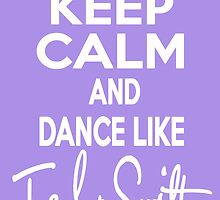 Keep Calm and Dance Like Taylor Swift - White Font by Wonderstruck13