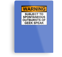 WARNING: SUBJECT TO SPONTANEOUS OUTBURSTS OF GEEK SPEAK Metal Print