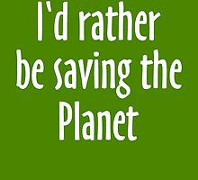 I'd rather be saving the Planet by theshirtshops