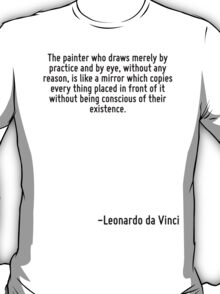 The painter who draws merely by practice and by eye, without any reason, is like a mirror which copies every thing placed in front of it without being conscious of their existence. T-Shirt