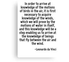 In order to arrive at knowledge of the motions of birds in the air, it is first necessary to acquire knowledge of the winds, which we will prove by the motions of water in itself, and this knowledge  Canvas Print