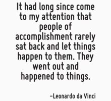 It had long since come to my attention that people of accomplishment rarely sat back and let things happen to them. They went out and happened to things. by Quotr