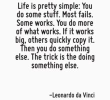 Life is pretty simple: You do some stuff. Most fails. Some works. You do more of what works. If it works big, others quickly copy it. Then you do something else. The trick is the doing something else by Quotr