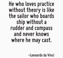 He who loves practice without theory is like the sailor who boards ship without a rudder and compass and never knows where he may cast. by Quotr