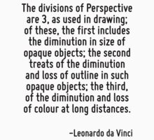 The divisions of Perspective are 3, as used in drawing; of these, the first includes the diminution in size of opaque objects; the second treats of the diminution and loss of outline in such opaque o by Quotr