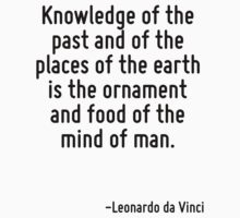 Knowledge of the past and of the places of the earth is the ornament and food of the mind of man. by Quotr