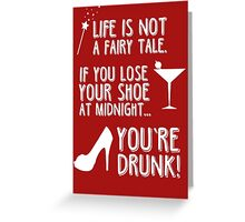Life is not a fairy tale if you lose your shoe at midnight you're drunk! Greeting Card