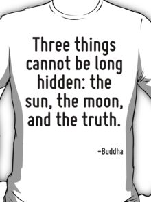 Three things cannot be long hidden: the sun, the moon, and the truth. T-Shirt