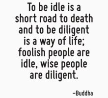To be idle is a short road to death and to be diligent is a way of life; foolish people are idle, wise people are diligent. by Quotr