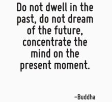 Do not dwell in the past, do not dream of the future, concentrate the mind on the present moment. by Quotr