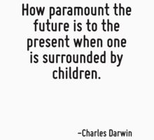 How paramount the future is to the present when one is surrounded by children. by Quotr