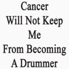 Cancer Will Not Keep Me From Becoming A Drummer  by supernova23