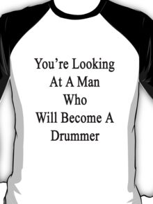 You're Looking At A Man Who Will Become A Drummer  T-Shirt