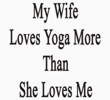 My Wife Loves Yoga More Than She Loves Me  by supernova23