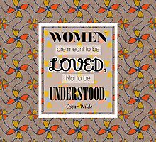 Women are meant to be Loved not to be Understood - Oscar Wilde by rainbowflowers