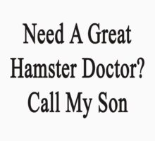 Need A Great Hamster Doctor? Call My Son  by supernova23