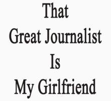 That Great Journalist Is My Girlfriend  by supernova23