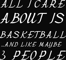 ALL I CARE ABOUT IS BASKETBALL  AND LIKE 3 PEOPLE by Divertions