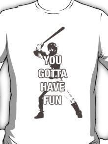 YOU GOTTA HAVE FUN T-Shirt