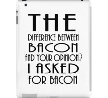The Difference Between Bacon And Your Opinion..? iPad Case/Skin