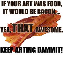 Keep Arting Dammit! Bacon by jimkyleart